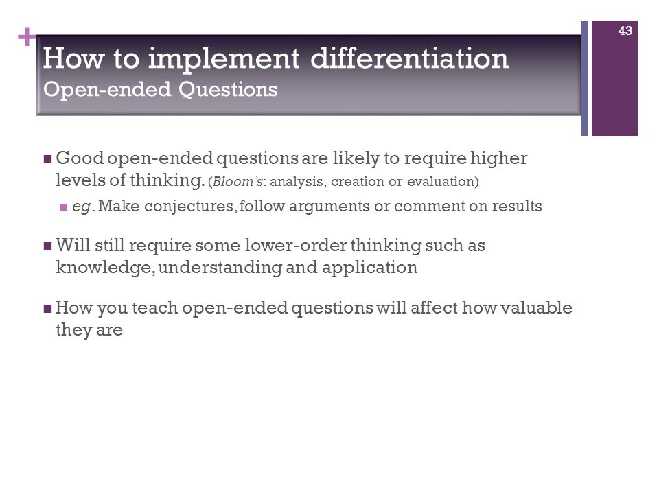 + Good open-ended questions are likely to require higher levels of thinking.