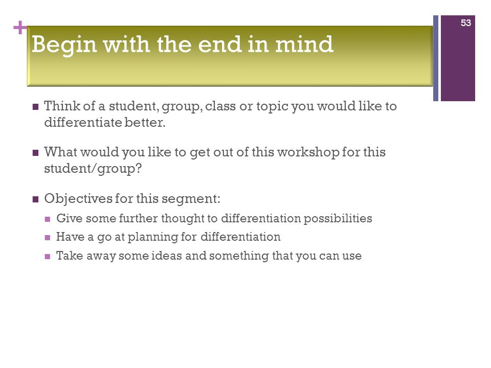 + Begin with the end in mind Think of a student, group, class or topic you would like to differentiate better.