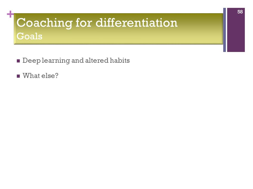 + Deep learning and altered habits What else? 58 Coaching for differentiation Goals