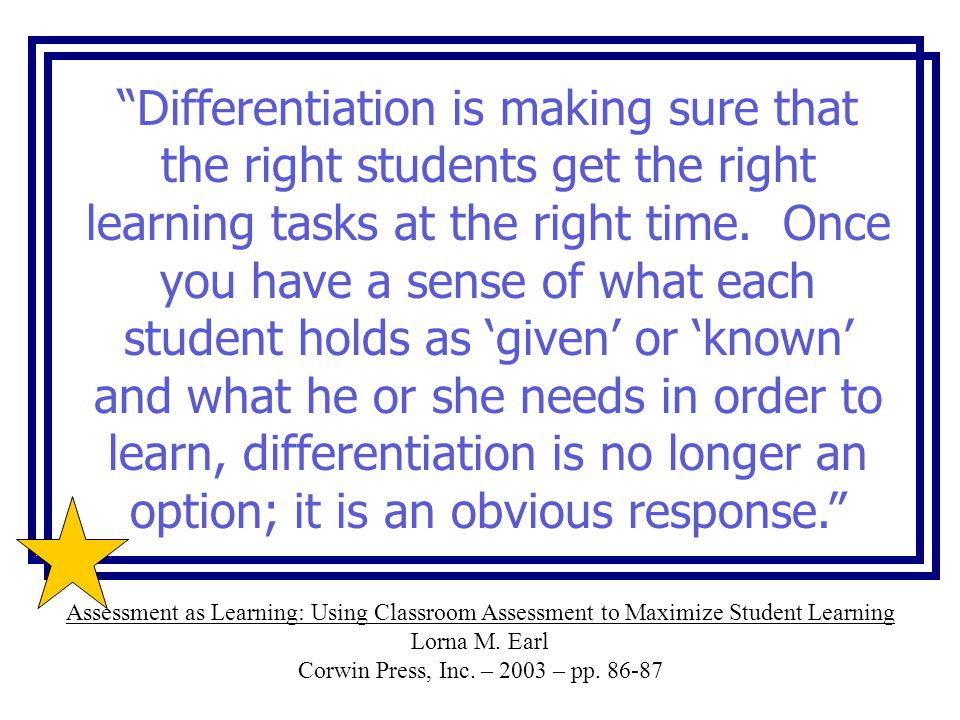 """Differentiation is making sure that the right students get the right learning tasks at the right time. Once you have a sense of what each student hol"