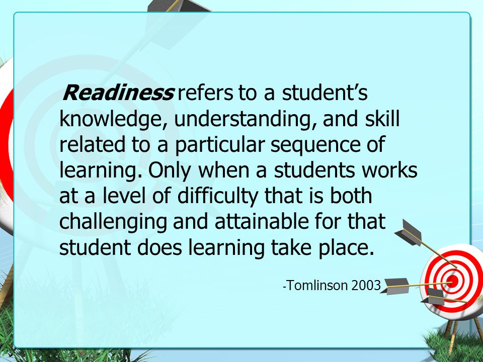 Readiness refers to a student's knowledge, understanding, and skill related to a particular sequence of learning. Only when a students works at a leve