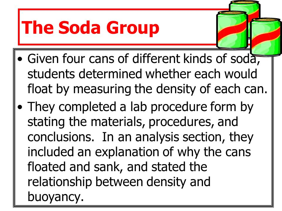 The Soda Group Given four cans of different kinds of soda, students determined whether each would float by measuring the density of each can. They com