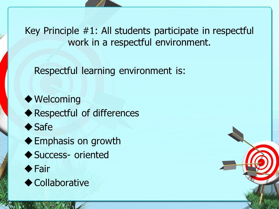 Key Principle #1: All students participate in respectful work in a respectful environment. Respectful learning environment is:  Welcoming  Respectfu