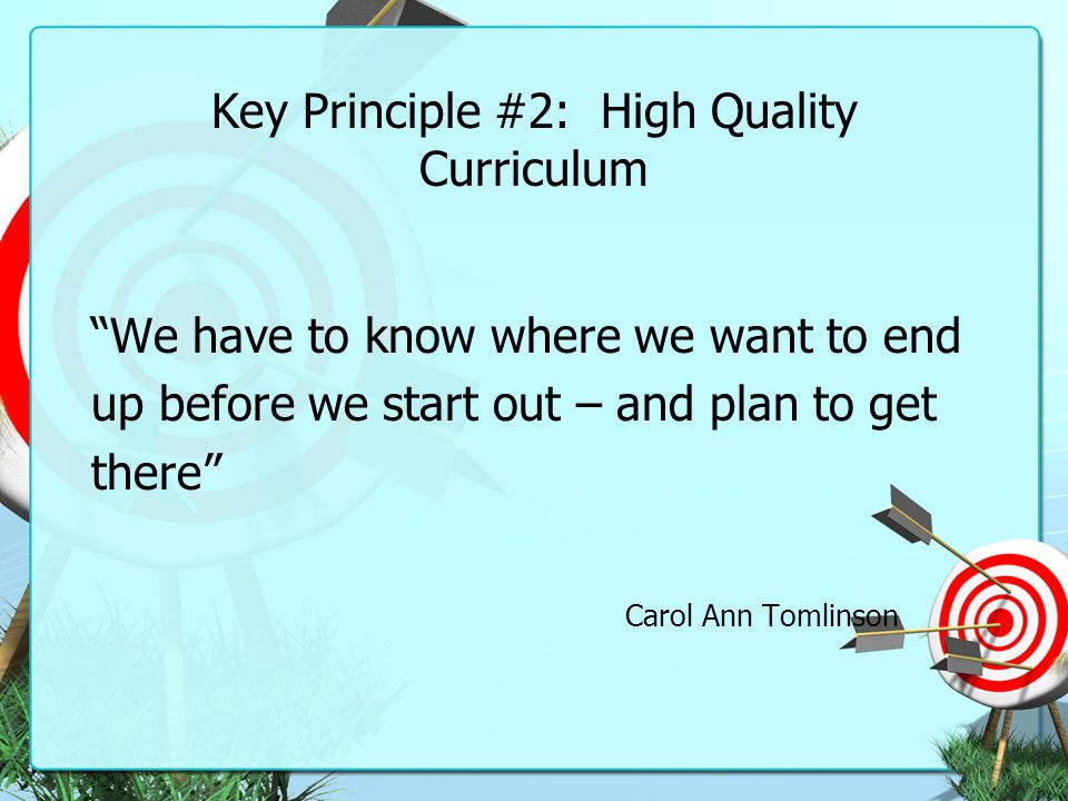 "Key Principle #2: High Quality Curriculum ""We have to know where we want to end up before we start out – and plan to get there"" Carol Ann Tomlinson"