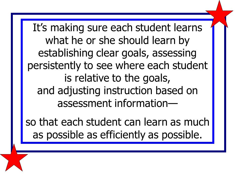 It's making sure each student learns what he or she should learn by establishing clear goals, assessing persistently to see where each student is rela