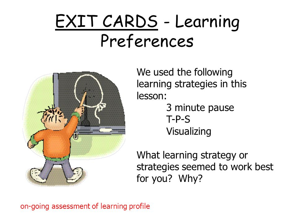 EXIT CARDS - Learning Preferences We used the following learning strategies in this lesson: 3 minute pause T-P-S Visualizing What learning strategy or