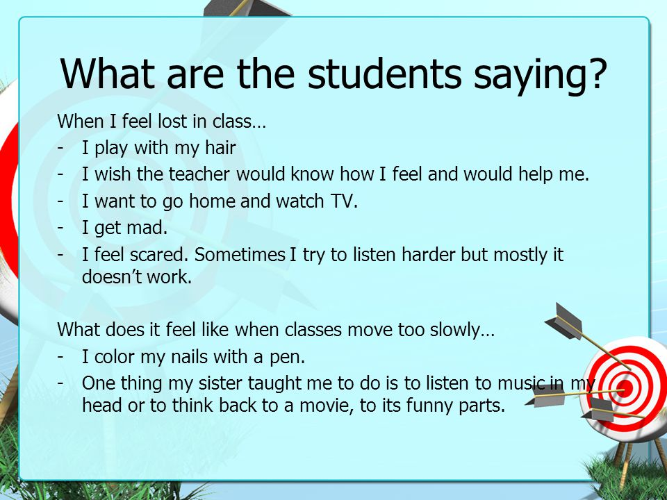 What are the students saying? When I feel lost in class… -I play with my hair -I wish the teacher would know how I feel and would help me. -I want to