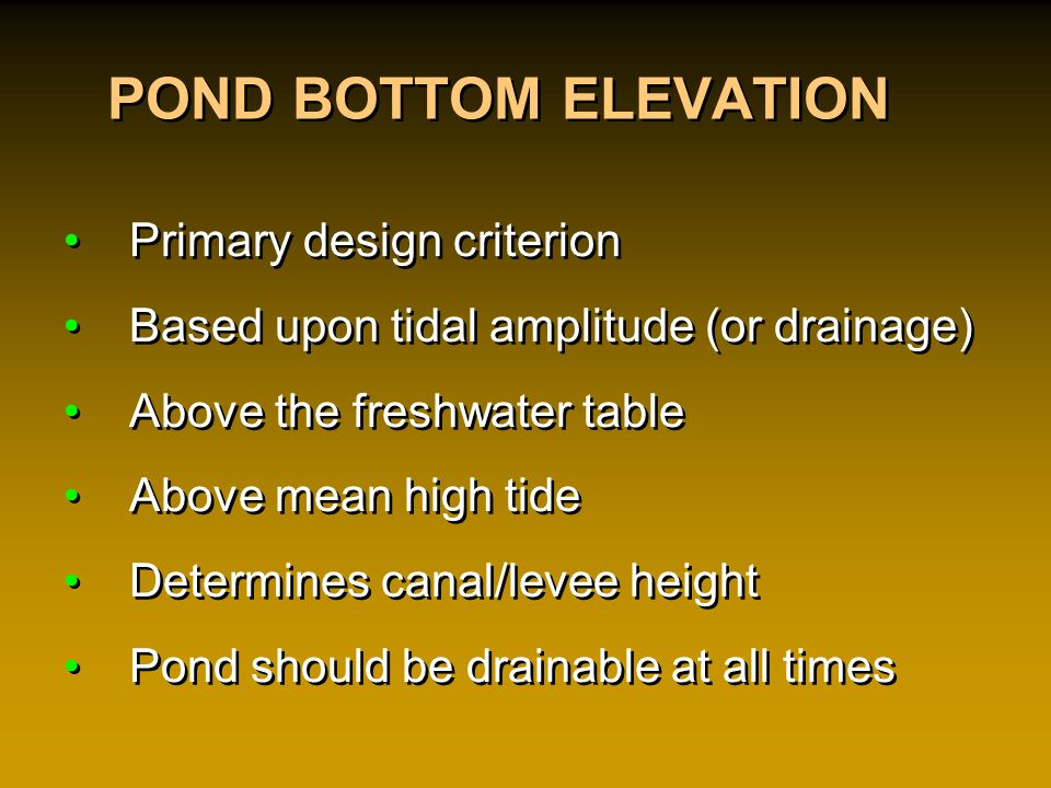 POND BOTTOM ELEVATION Primary design criterion Based upon tidal amplitude (or drainage) Above the freshwater table Above mean high tide Determines canal/levee height Pond should be drainable at all times Primary design criterion Based upon tidal amplitude (or drainage) Above the freshwater table Above mean high tide Determines canal/levee height Pond should be drainable at all times
