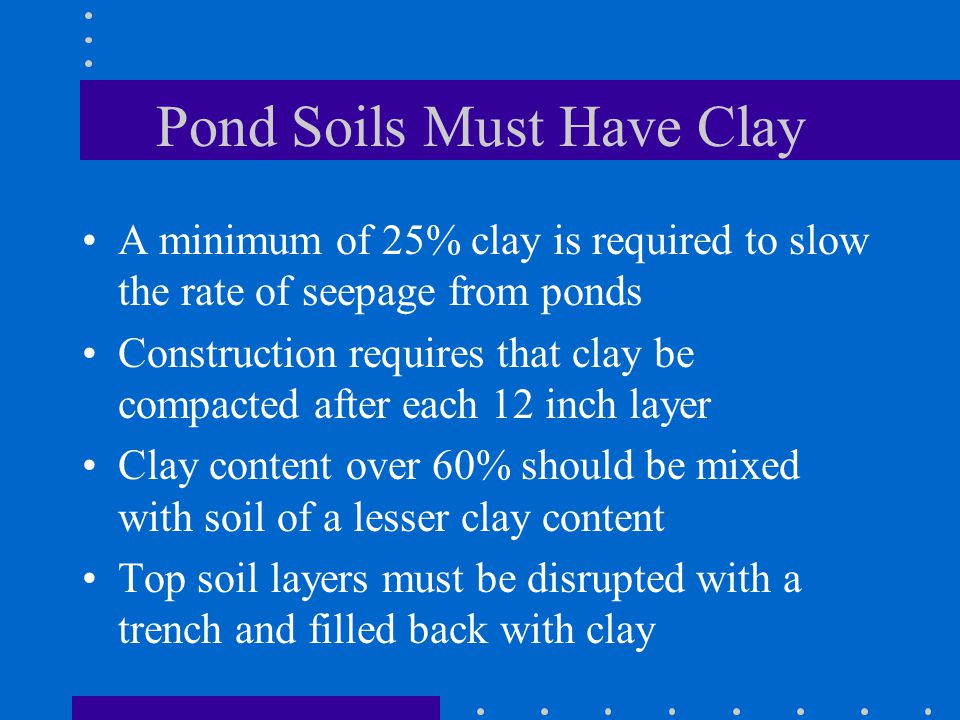 Pond Soils Must Have Clay A minimum of 25% clay is required to slow the rate of seepage from ponds Construction requires that clay be compacted after each 12 inch layer Clay content over 60% should be mixed with soil of a lesser clay content Top soil layers must be disrupted with a trench and filled back with clay