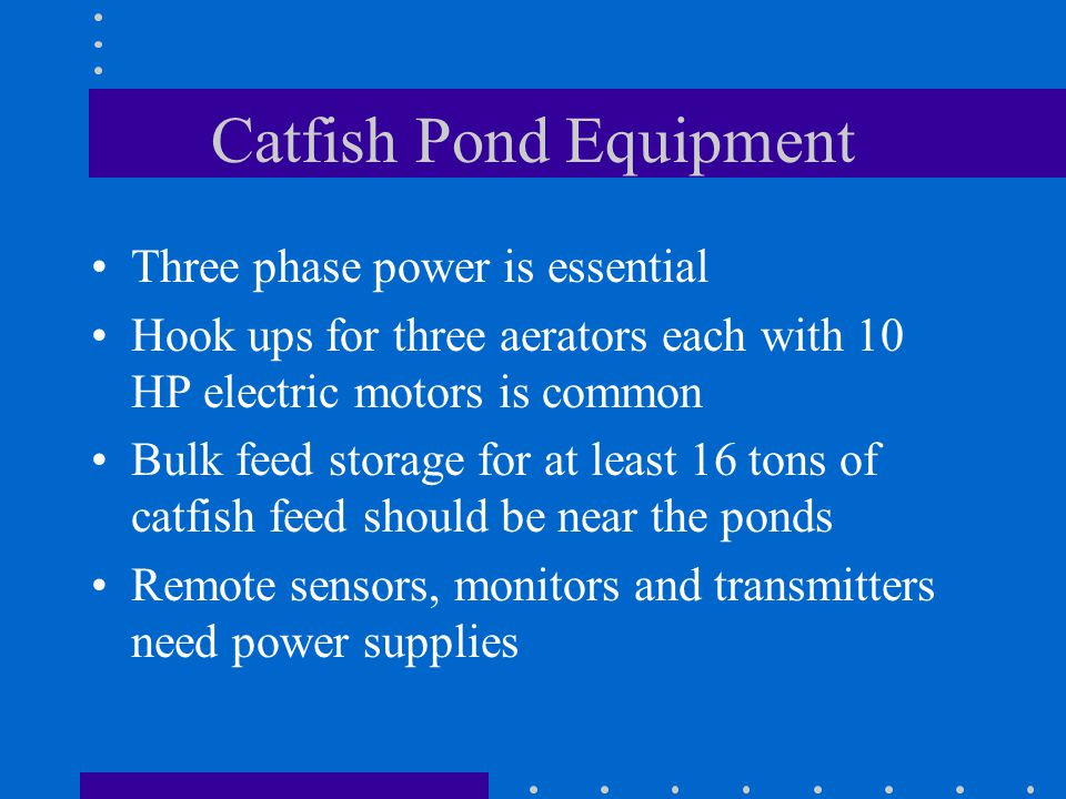 Catfish Pond Equipment Three phase power is essential Hook ups for three aerators each with 10 HP electric motors is common Bulk feed storage for at least 16 tons of catfish feed should be near the ponds Remote sensors, monitors and transmitters need power supplies