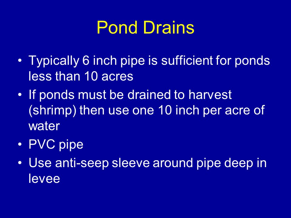 Pond Drains Typically 6 inch pipe is sufficient for ponds less than 10 acres If ponds must be drained to harvest (shrimp) then use one 10 inch per acre of water PVC pipe Use anti-seep sleeve around pipe deep in levee