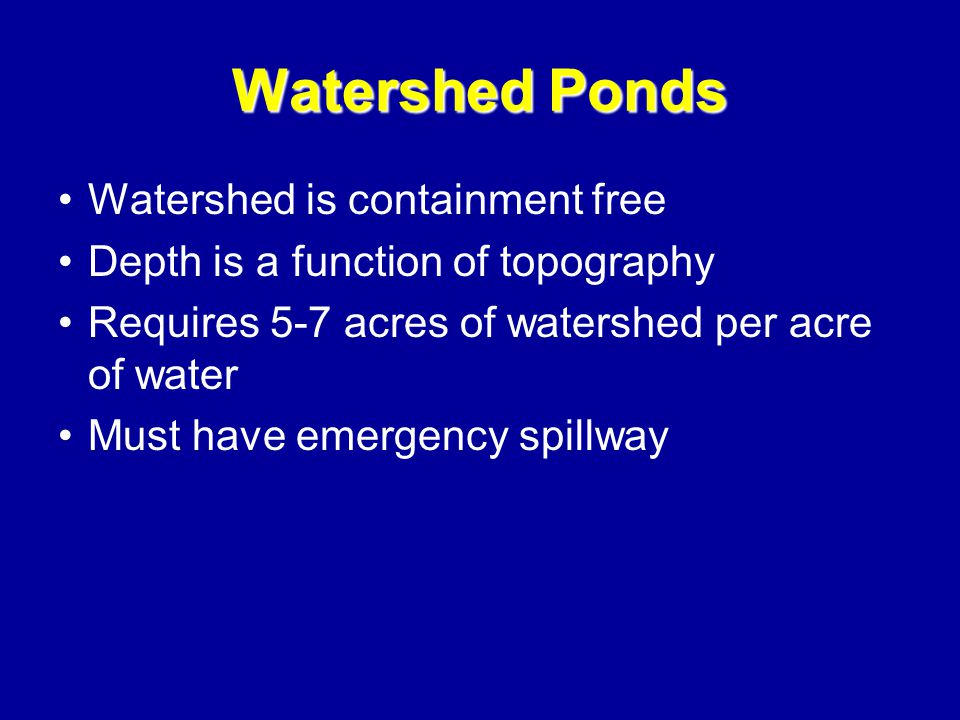 Watershed Ponds Watershed is containment free Depth is a function of topography Requires 5-7 acres of watershed per acre of water Must have emergency spillway