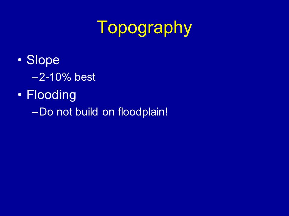 Topography Slope –2-10% best Flooding –Do not build on floodplain!