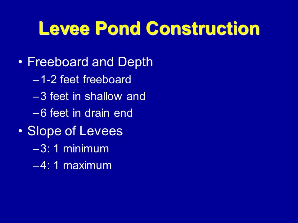 Levee Pond Construction Size –Larger ponds are cheaper per acre –1-10 acres for new farmers Shape –10 acre square requires 2,569 linear feet –10 acre rectangular requires 2,729 linear feet Levee width –20 ft for main –16 ft for others
