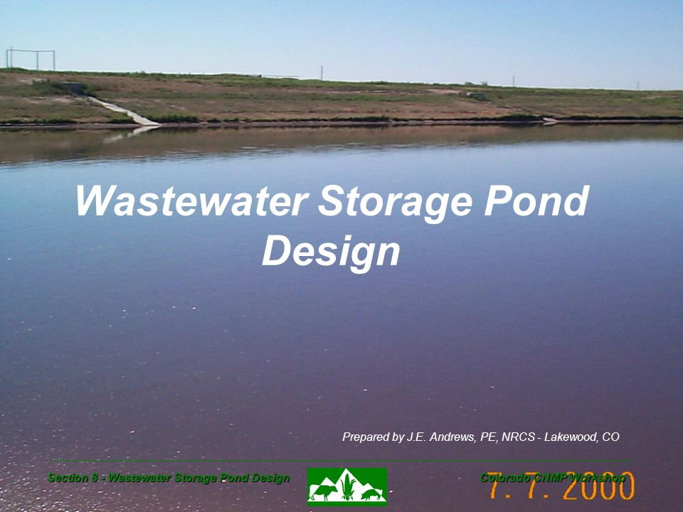 Section 8 - Wastewater Storage Pond Design Colorado CNMP Workshop Wastewater Storage Pond Design Prepared by J.E. Andrews, PE, NRCS - Lakewood, CO