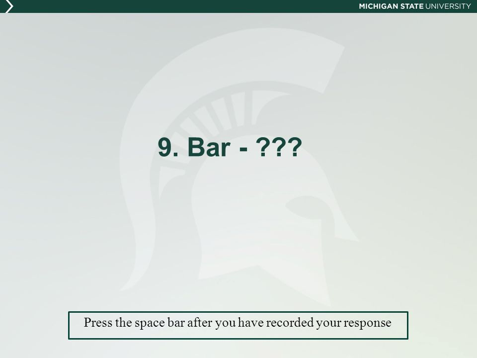 9. Bar - Press the space bar after you have recorded your response
