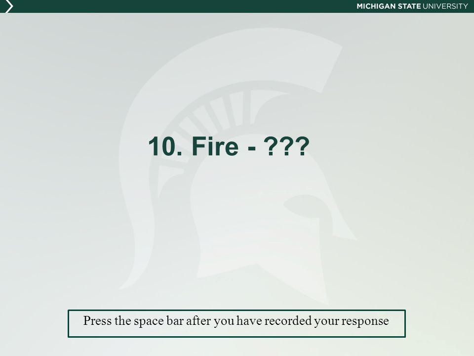 10. Fire - Press the space bar after you have recorded your response