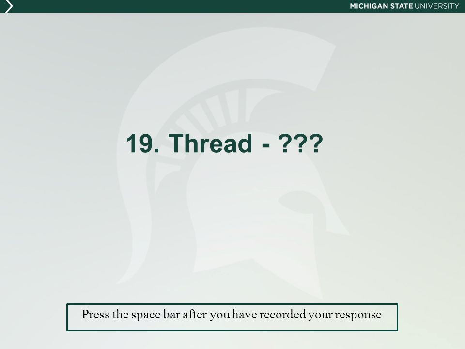 19. Thread - Press the space bar after you have recorded your response