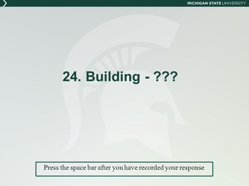 24. Building - Press the space bar after you have recorded your response