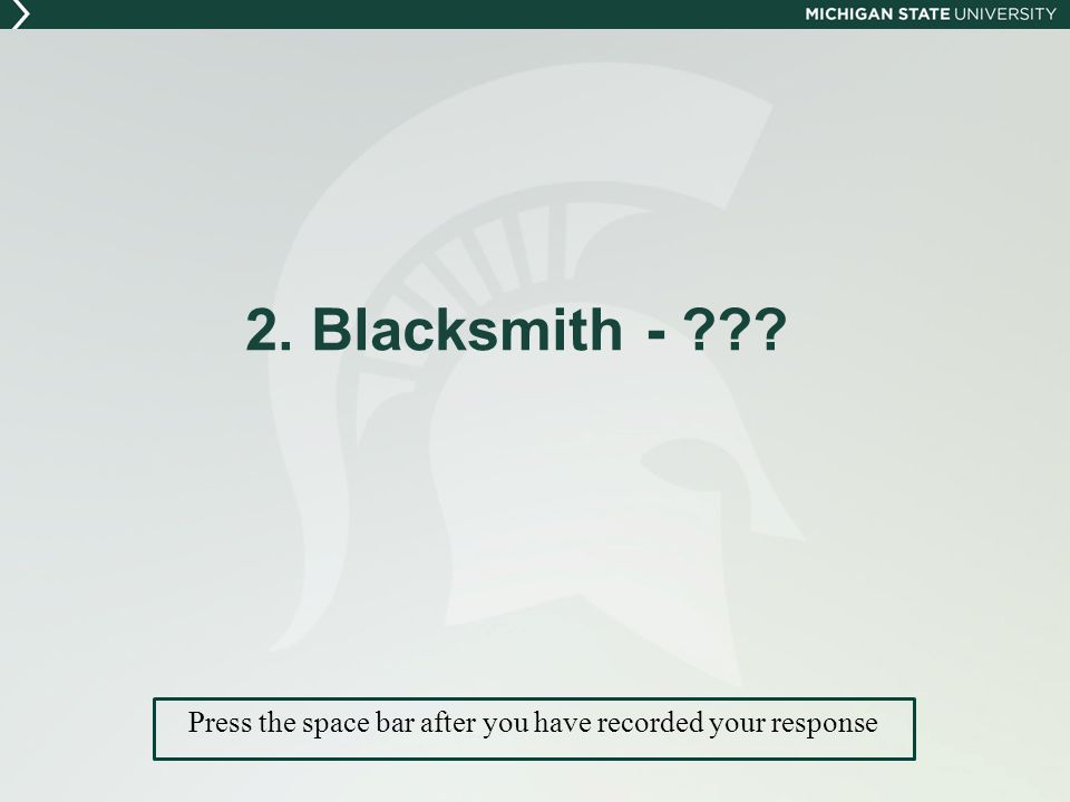 2. Blacksmith - Press the space bar after you have recorded your response