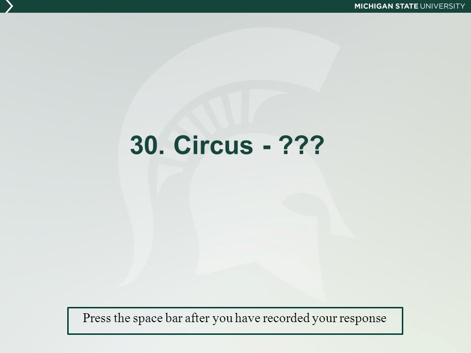 30. Circus - Press the space bar after you have recorded your response