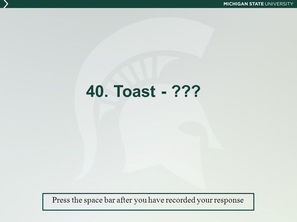 40. Toast - Press the space bar after you have recorded your response