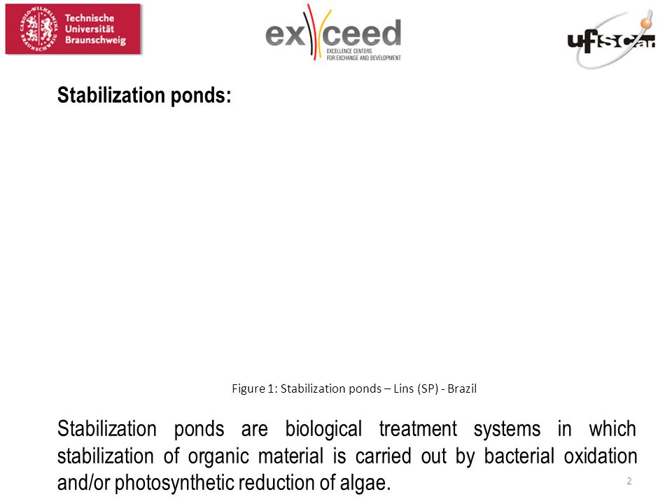 Stabilization ponds are biological treatment systems in which stabilization of organic material is carried out by bacterial oxidation and/or photosynt