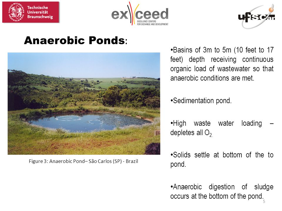 Figure 3: Anaerobic Pond– São Carlos (SP) - Brazil Anaerobic Ponds : Basins of 3m to 5m (10 feet to 17 feet) depth receiving continuous organic load of wastewater so that anaerobic conditions are met.