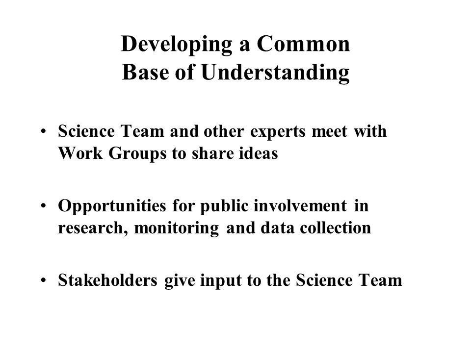 Developing a Common Base of Understanding Science Team and other experts meet with Work Groups to share ideas Opportunities for public involvement in research, monitoring and data collection Stakeholders give input to the Science Team