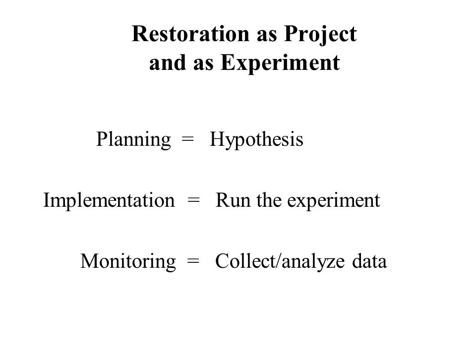 Restoration as Project and as Experiment Planning = Hypothesis Implementation = Run the experiment Monitoring = Collect/analyze data
