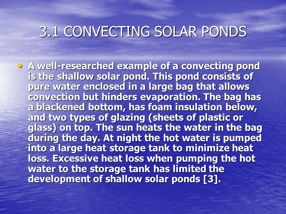 3.1 CONVECTING SOLAR PONDS A well-researched example of a convecting pond is the shallow solar pond. This pond consists of pure water enclosed in a la