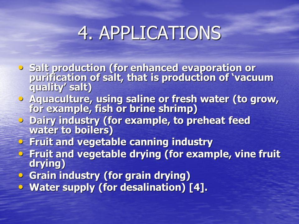 4. APPLICATIONS Salt production (for enhanced evaporation or purification of salt, that is production of 'vacuum quality' salt) Salt production (for e