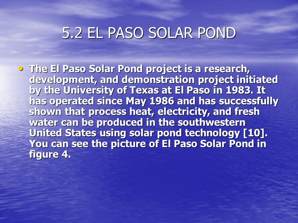 5.2 EL PASO SOLAR POND The El Paso Solar Pond project is a research, development, and demonstration project initiated by the University of Texas at El