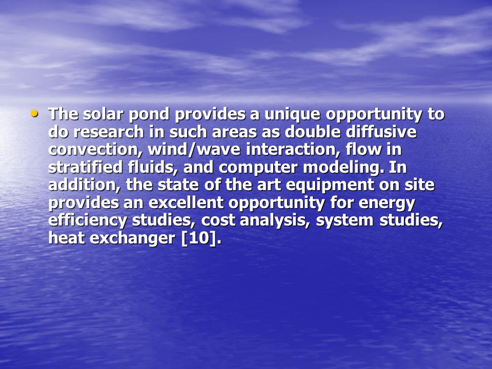 The solar pond provides a unique opportunity to do research in such areas as double diffusive convection, wind/wave interaction, flow in stratified fl
