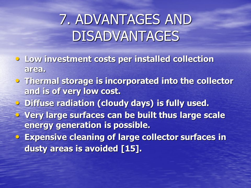 7. ADVANTAGES AND DISADVANTAGES Low investment costs per installed collection area. Low investment costs per installed collection area. Thermal storag