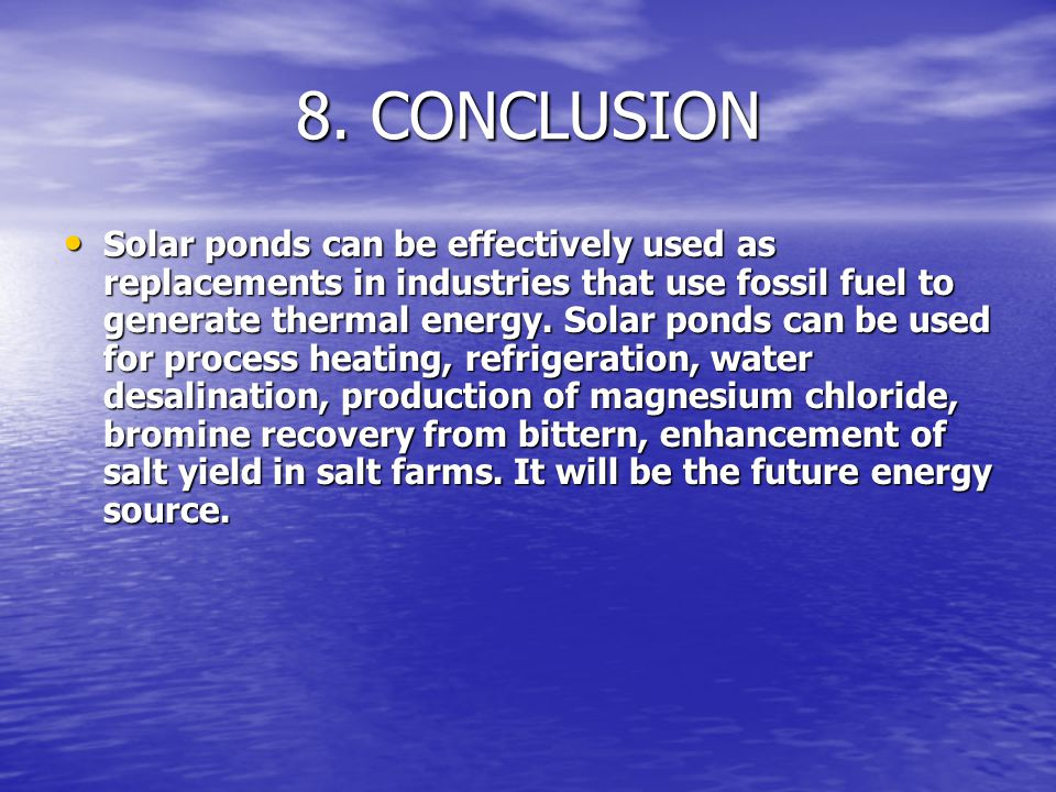 8. CONCLUSION Solar ponds can be effectively used as replacements in industries that use fossil fuel to generate thermal energy. Solar ponds can be us