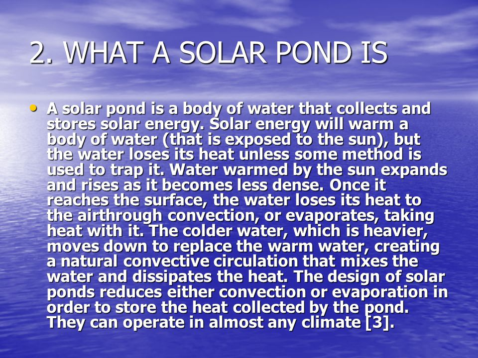 2. WHAT A SOLAR POND IS A solar pond is a body of water that collects and stores solar energy. Solar energy will warm a body of water (that is exposed