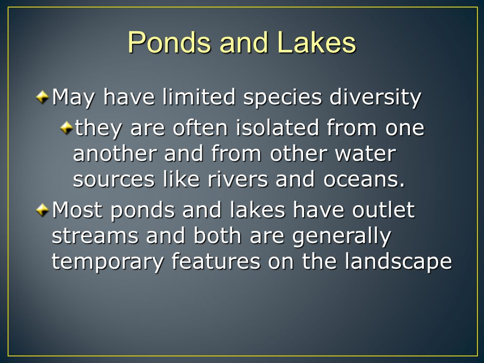 Ponds and Lakes May have limited species diversity they are often isolated from one another and from other water sources like rivers and oceans. Most