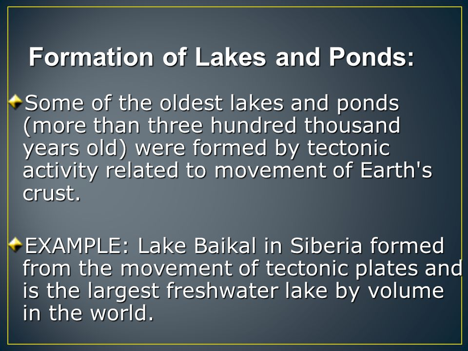 Formation of Lakes and Ponds: Some of the oldest lakes and ponds (more than three hundred thousand years old) were formed by tectonic activity related