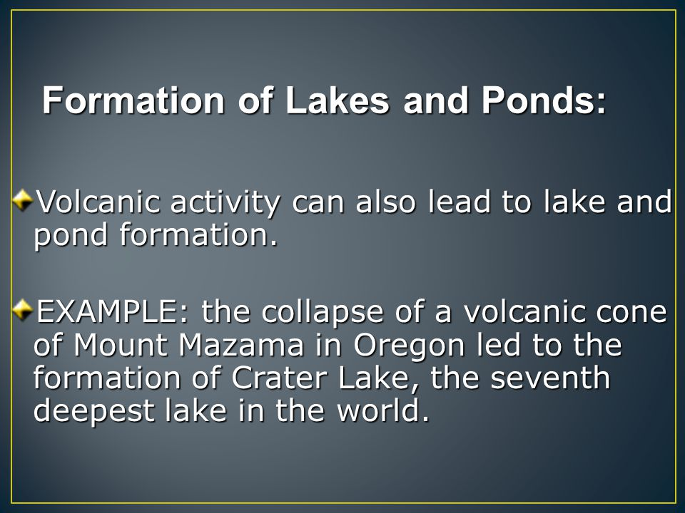Formation of Lakes and Ponds: Volcanic activity can also lead to lake and pond formation. EXAMPLE: the collapse of a volcanic cone of Mount Mazama in