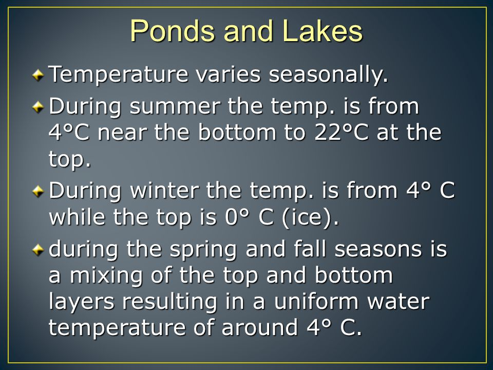 Ponds and Lakes Temperature varies seasonally. During summer the temp. is from 4°C near the bottom to 22°C at the top. During winter the temp. is from