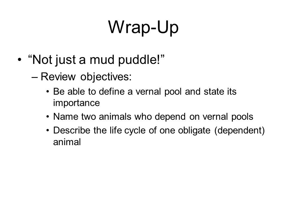 Wrap-Up Not just a mud puddle! –Review objectives: Be able to define a vernal pool and state its importance Name two animals who depend on vernal pools Describe the life cycle of one obligate (dependent) animal