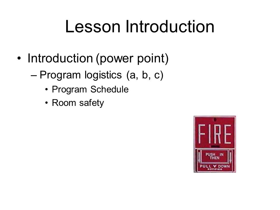 Lesson Introduction Introduction (power point) –Program logistics (a, b, c) Program Schedule Room safety