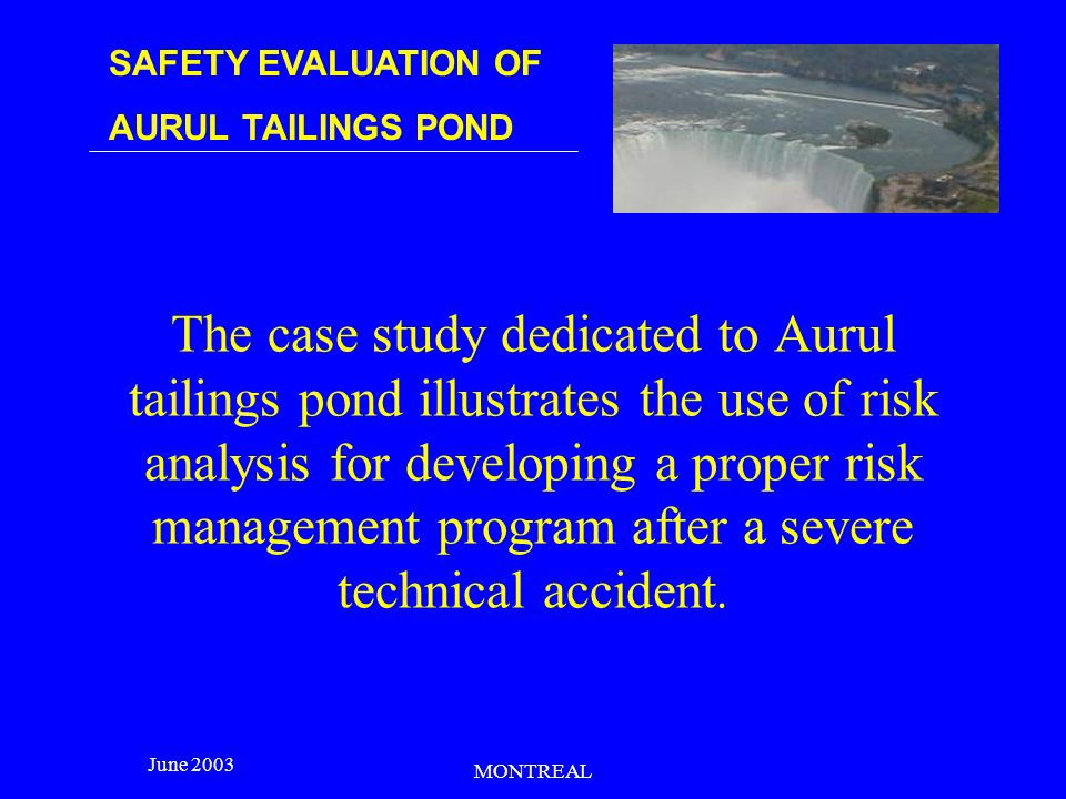 SAFETY EVALUATION OF AURUL TAILINGS POND June 2003 MONTREAL The case study dedicated to Aurul tailings pond illustrates the use of risk analysis for developing a proper risk management program after a severe technical accident.