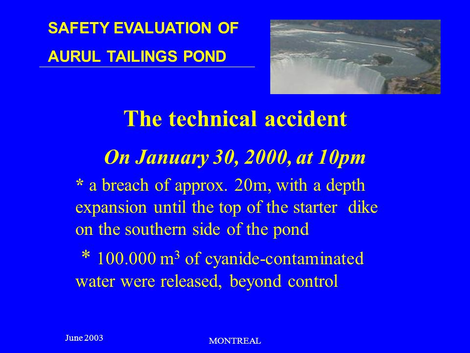 SAFETY EVALUATION OF AURUL TAILINGS POND June 2003 MONTREAL Increasing safety measures: @ second penstock ; @ supplementary pump unit with a Diesel engine; @ treatment plant for the decant water, 150 m 3 /h capacity; @ direct discharge of 100 m 3 /h with pipe treatment.