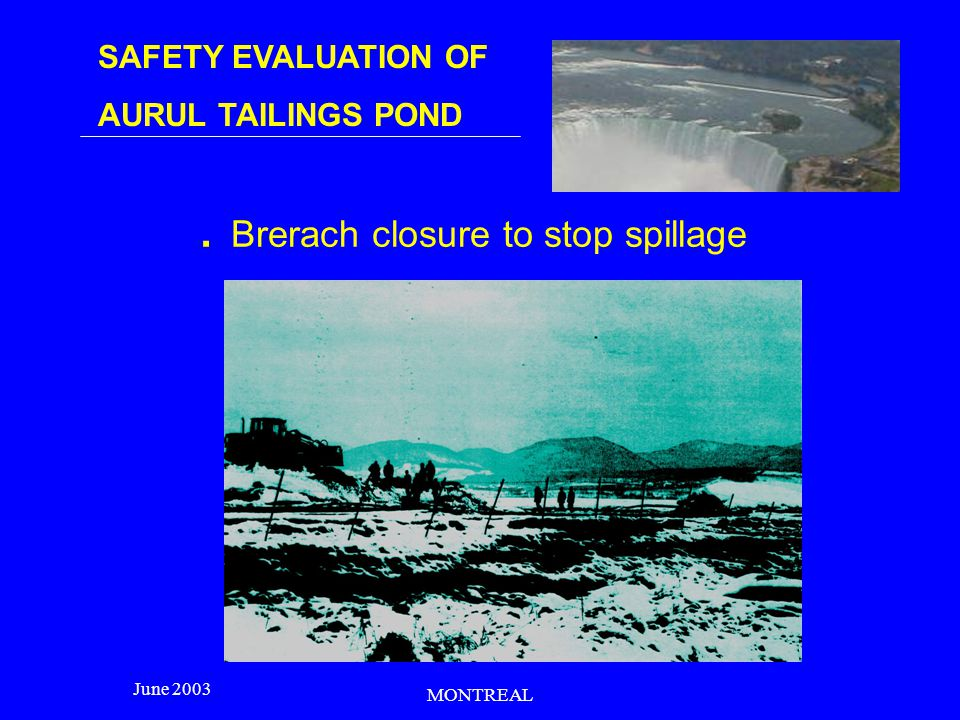 SAFETY EVALUATION OF AURUL TAILINGS POND June 2003 MONTREAL TECHNICAL ACCIDENT CAUSES - The faulty design integral recirculation of water - The excessive input of rainwater.