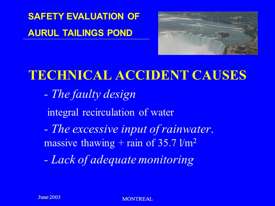 SAFETY EVALUATION OF AURUL TAILINGS POND June 2003 MONTREAL CG Index – gravity consequences i=1 casualties (C) CG 1 = 10 6 i=2 effects on the environment (EE) CG 2 = 10 6 i=3 economic loss for the third parties (DTP) CG 3 = 10 3 i=4 damage to the owner (DD) CG 4 = 5x10 2 i=5 effects on the company image (EI) CG 5 = 10 2