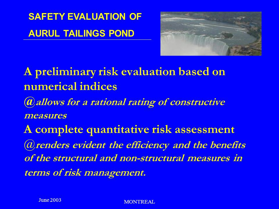 SAFETY EVALUATION OF AURUL TAILINGS POND June 2003 MONTREAL Risk management considerations - Risk control is ensured by the imposed safety measures, by monitoring the tailings pond behavior and by complying strictly with the operation regulations.
