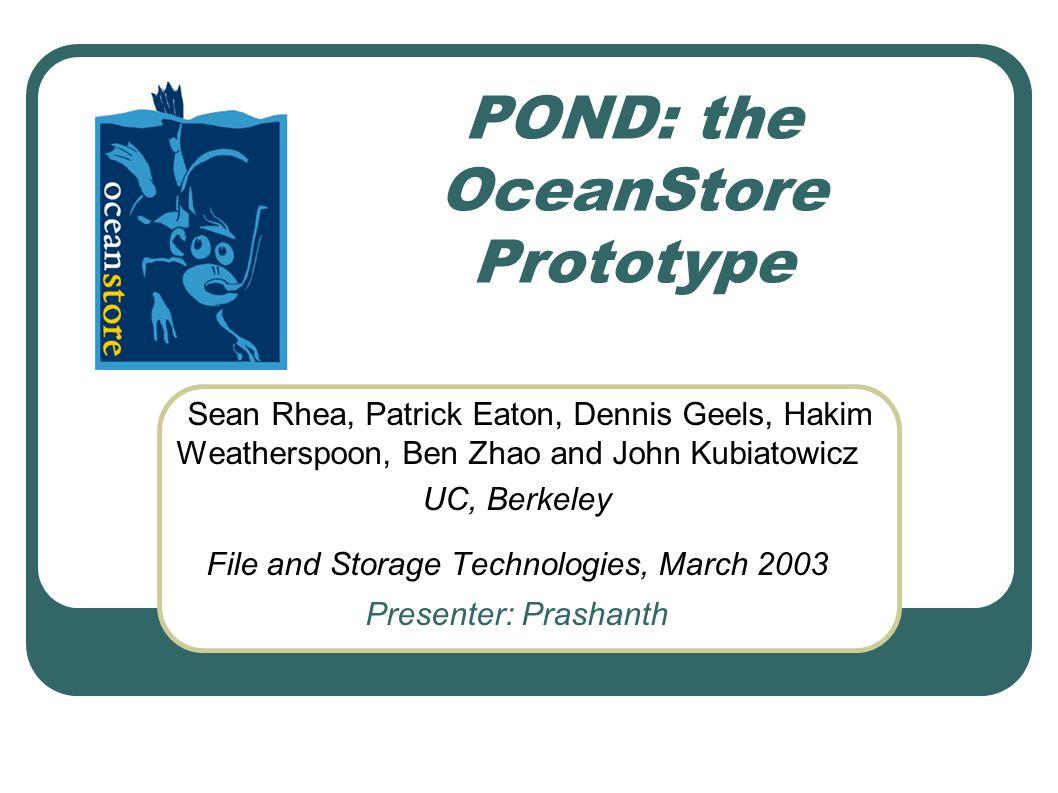 POND: the OceanStore Prototype Sean Rhea, Patrick Eaton, Dennis Geels, Hakim Weatherspoon, Ben Zhao and John Kubiatowicz UC, Berkeley File and Storage Technologies, March 2003 Presenter: Prashanth