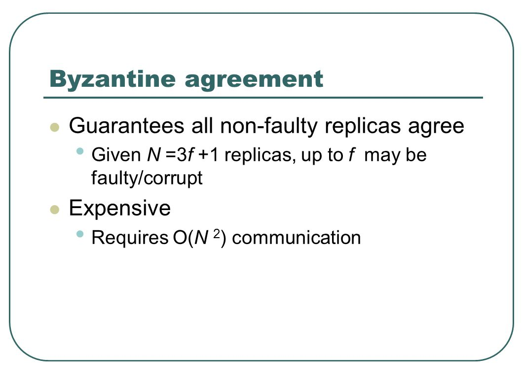 Byzantine agreement Guarantees all non-faulty replicas agree Given N =3f +1 replicas, up to f may be faulty/corrupt Expensive Requires O(N 2 ) communication